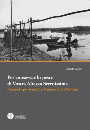 libro Alberto Grandi Per conservar lo pesce di Vostra Altezza Serenissima; pescatori e pescivendoli a Mantova in Età Moderna